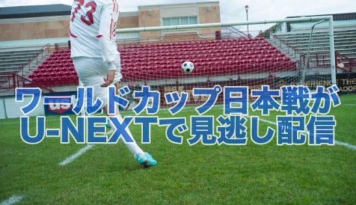 ワールドカップ日本代表戦の見逃し配信がU-NEXTで見れる